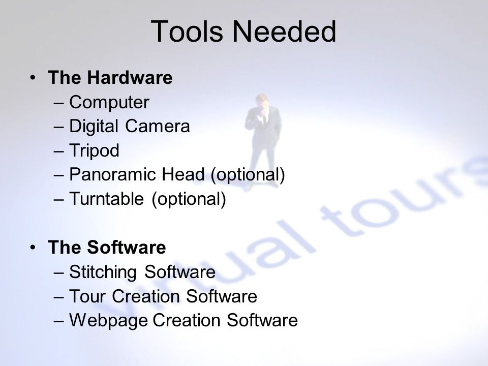 Tools Needed The Hardware –Computer –Digital Camera –Tripod –Panoramic Head (optional) –Turntable (optional) The Software –Stitching Software –Tour Cr