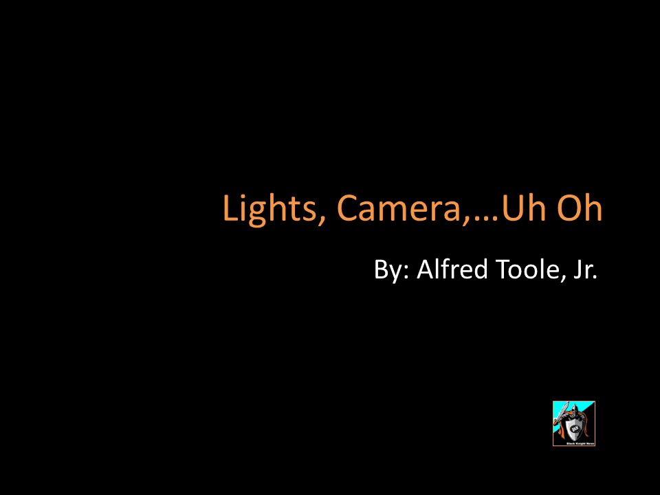 Lights, Camera,…Uh Oh By: Alfred Toole, Jr.