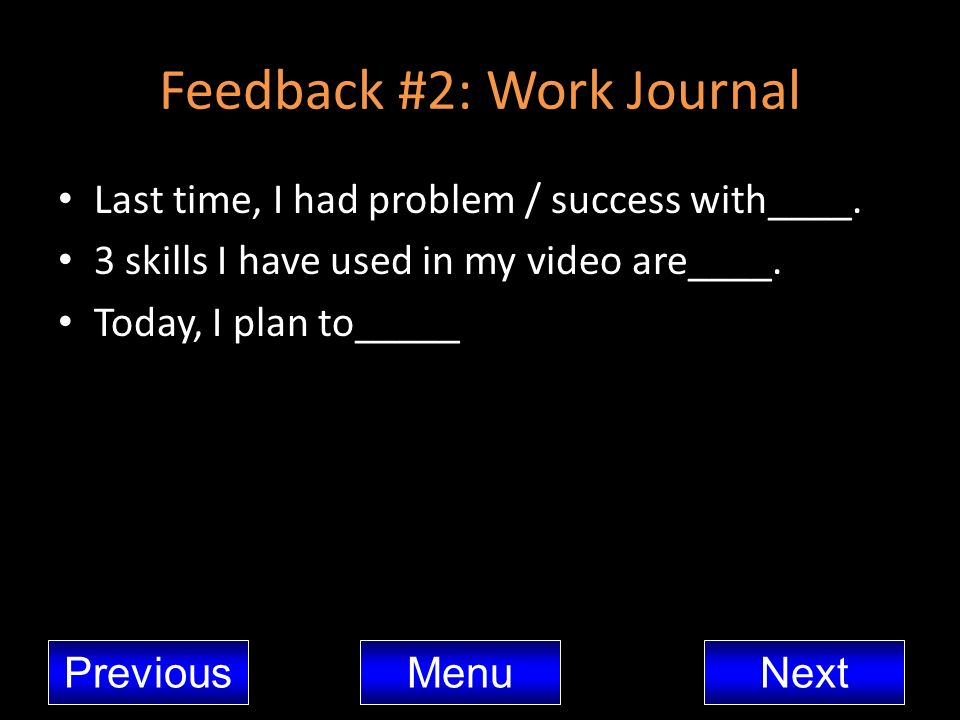 Feedback #2: Work Journal Last time, I had problem / success with____. 3 skills I have used in my video are____. Today, I plan to_____ MenuNextPreviou