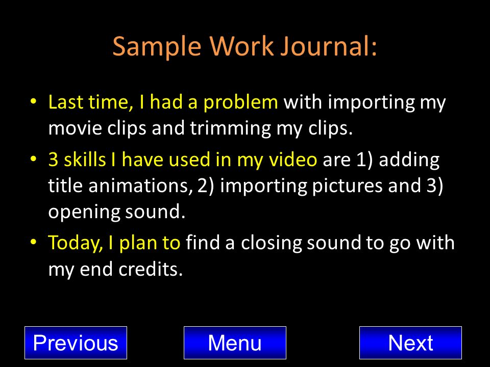 Sample Work Journal: Last time, I had a problem with importing my movie clips and trimming my clips. 3 skills I have used in my video are 1) adding ti