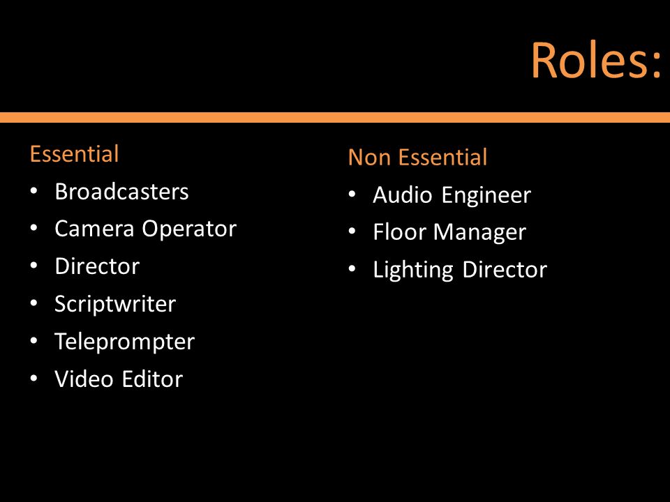 Roles: Essential Broadcasters Camera Operator Director Scriptwriter Teleprompter Video Editor Non Essential Audio Engineer Floor Manager Lighting Dire