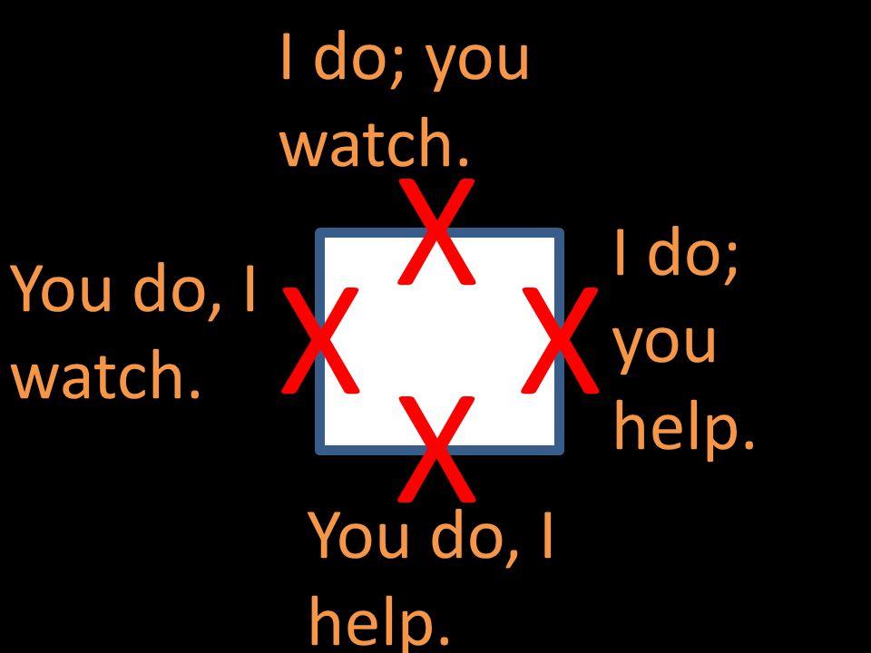 I do; you watch. I do; you help. You do, I help. You do, I watch. X XX X