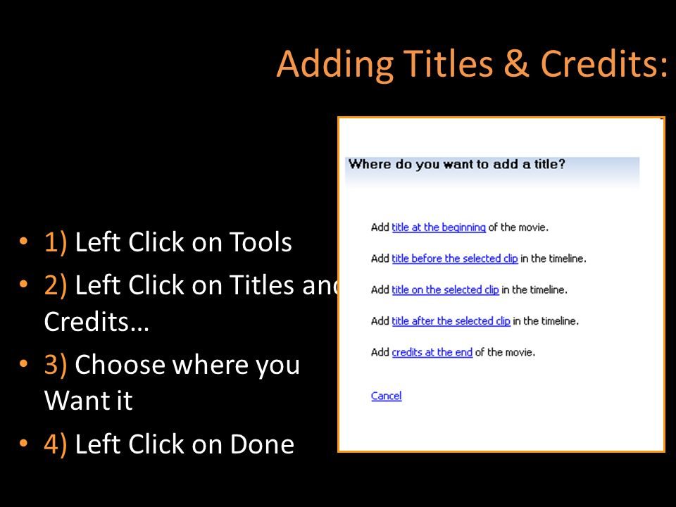 Adding Titles & Credits: 1) Left Click on Tools 2) Left Click on Titles and Credits… 3) Choose where you Want it 4) Left Click on Done