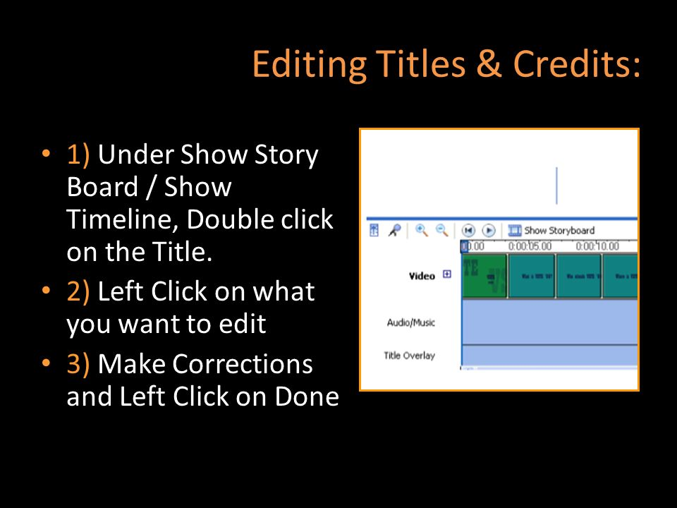 Editing Titles & Credits: 1) Under Show Story Board / Show Timeline, Double click on the Title. 2) Left Click on what you want to edit 3) Make Correct