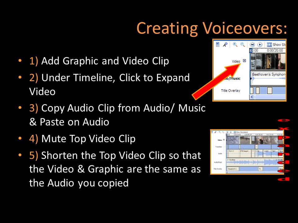 Creating Voiceovers: 1) Add Graphic and Video Clip 2) Under Timeline, Click to Expand Video 3) Copy Audio Clip from Audio/ Music & Paste on Audio 4) M