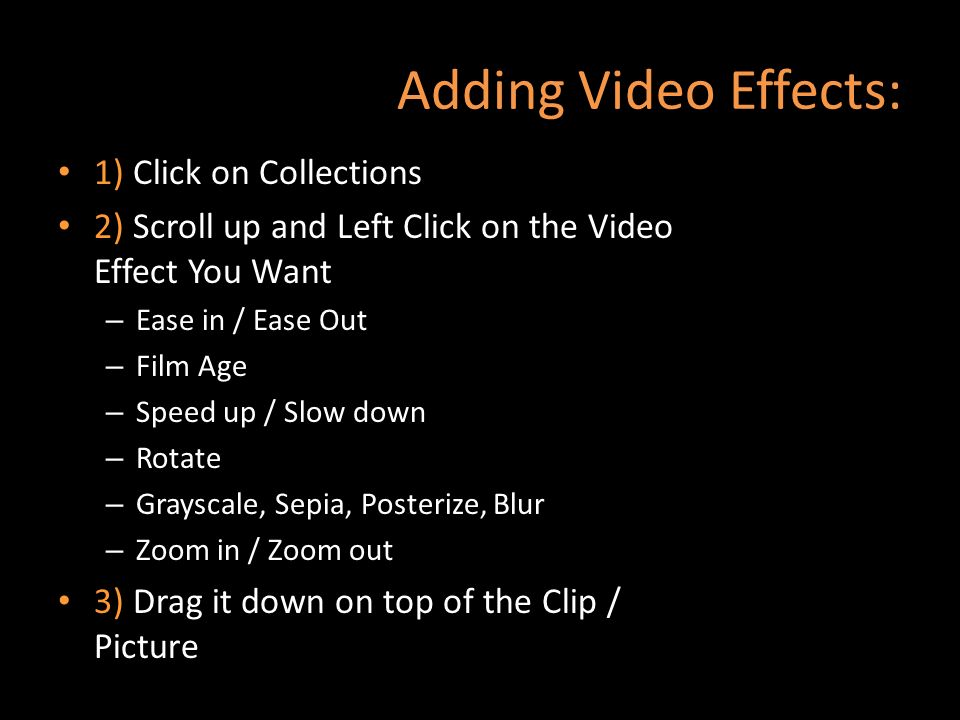 Adding Video Effects: 1) Click on Collections 2) Scroll up and Left Click on the Video Effect You Want – Ease in / Ease Out – Film Age – Speed up / Sl