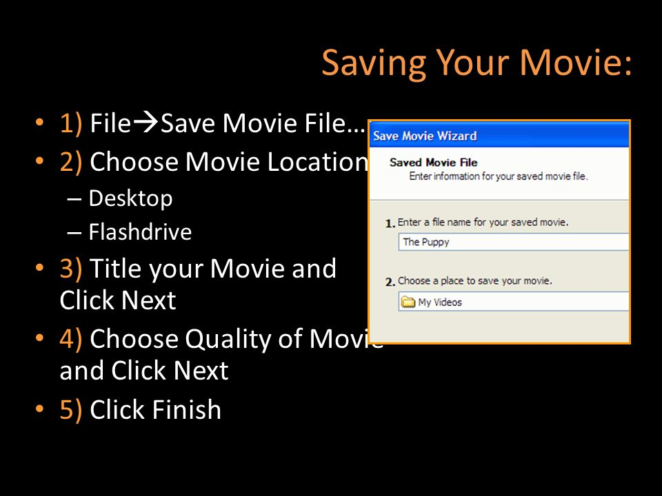 Saving Your Movie: 1) File Save Movie File… 2) Choose Movie Location – Desktop – Flashdrive 3) Title your Movie and Click Next 4) Choose Quality of Mo