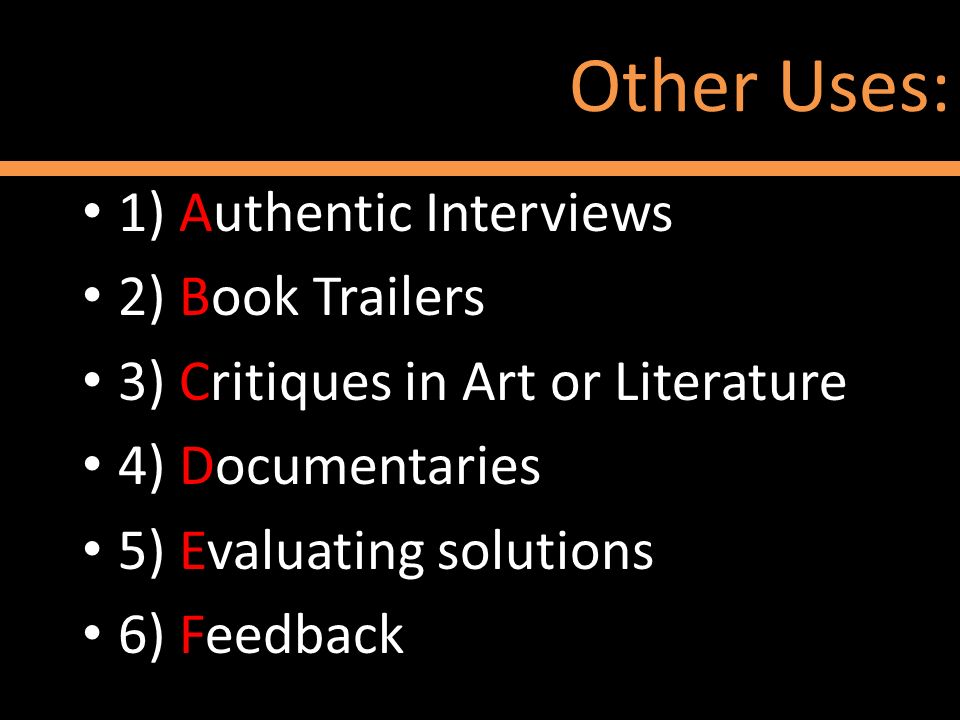 Other Uses: 1) Authentic Interviews 2) Book Trailers 3) Critiques in Art or Literature 4) Documentaries 5) Evaluating solutions 6) Feedback