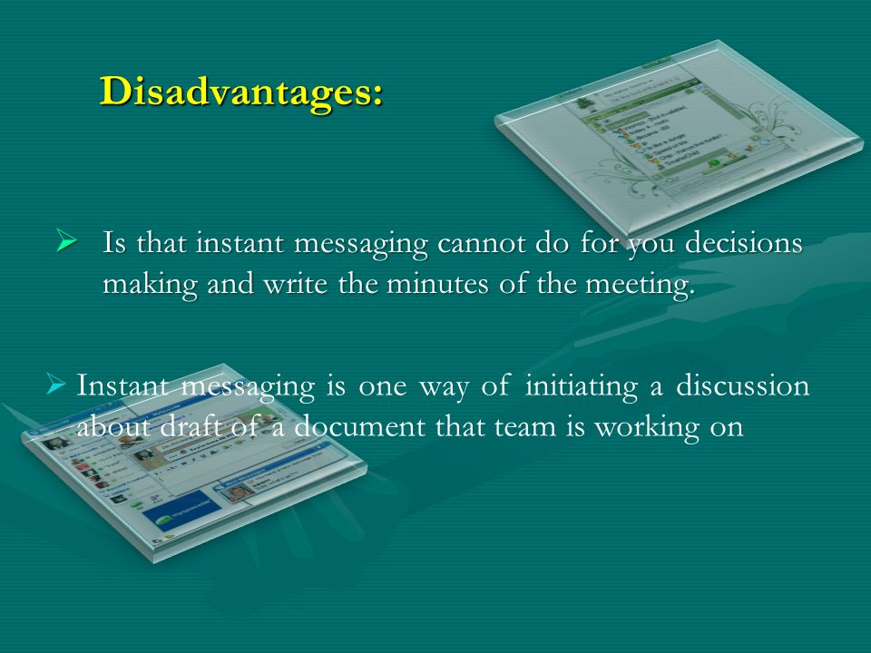 Disadvantages: Is that instant messaging cannot do for you decisions making and write the minutes of the meeting. Is that instant messaging cannot do