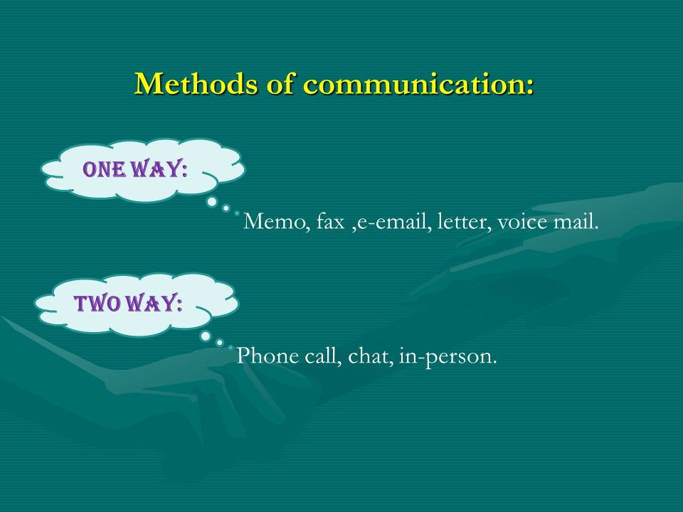 Methods of communication: Phone call, chat, in-person. Memo, fax,e-email, letter, voice mail. One Way: Two Way: