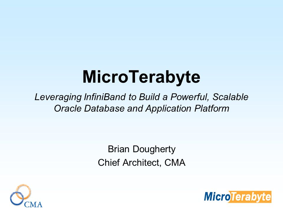 MicroTerabyte Leveraging InfiniBand to Build a Powerful, Scalable Oracle Database and Application Platform Brian Dougherty Chief Architect, CMA