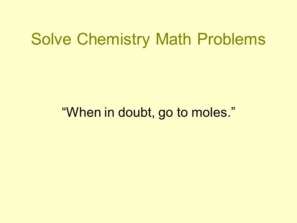 Solve Chemistry Math Problems When in doubt, go to moles.