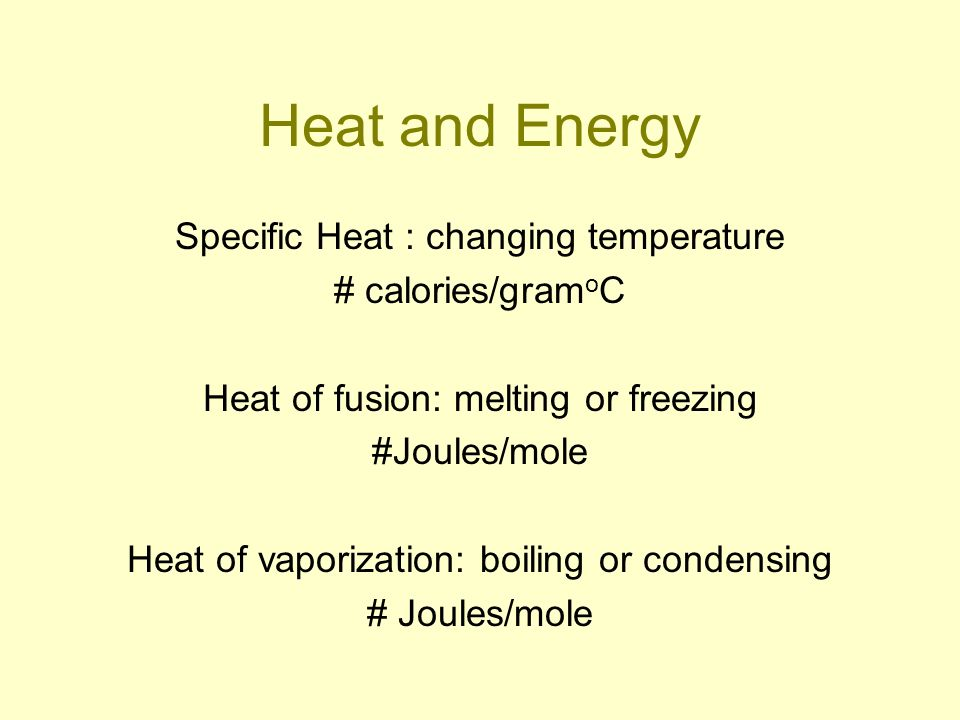 Heat and Energy Specific Heat : changing temperature # calories/gram o C Heat of fusion: melting or freezing #Joules/mole Heat of vaporization: boilin