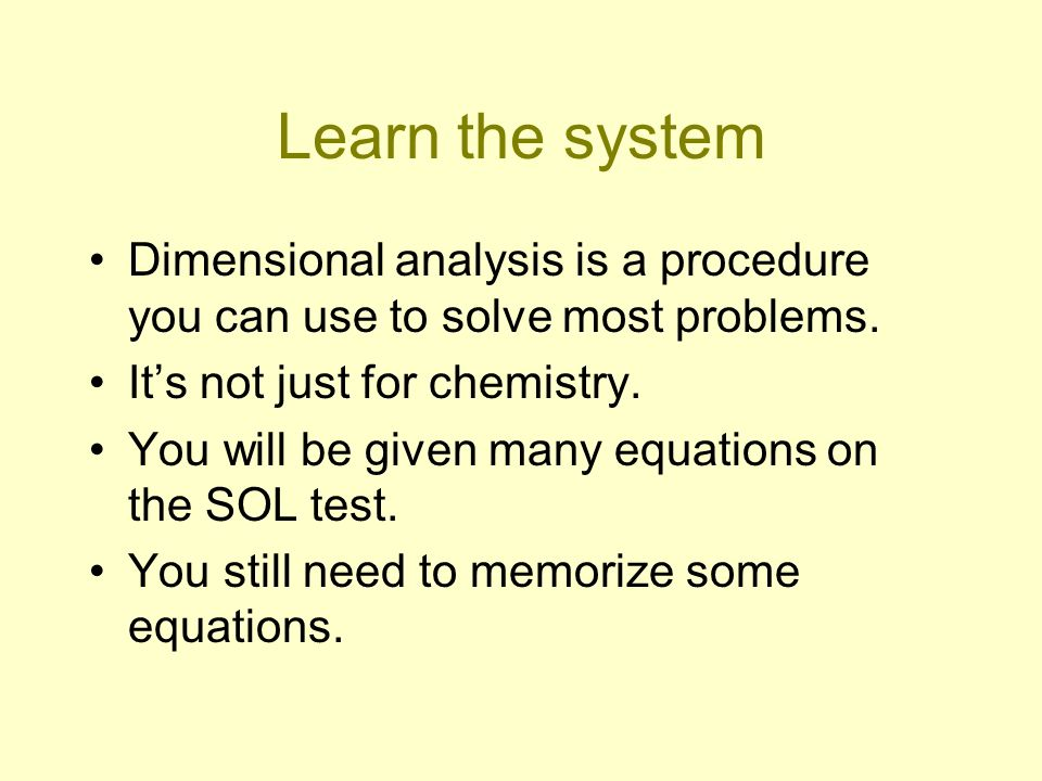 Learn the system Dimensional analysis is a procedure you can use to solve most problems. Its not just for chemistry. You will be given many equations