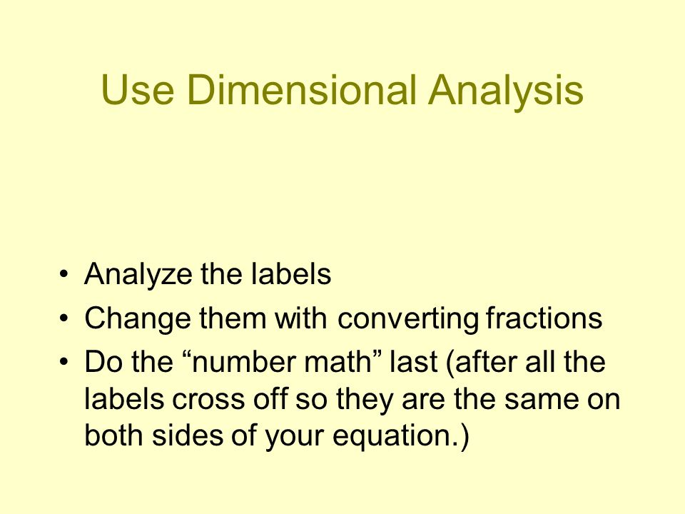 Use Dimensional Analysis Analyze the labels Change them with converting fractions Do the number math last (after all the labels cross off so they are