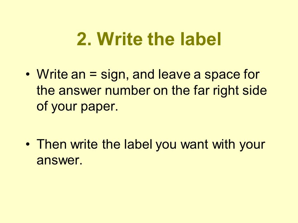 2. Write the label Write an = sign, and leave a space for the answer number on the far right side of your paper. Then write the label you want with yo