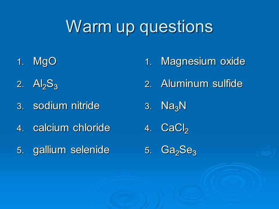 Warm up questions 1. MgO 2. Al 2 S 3 3. sodium nitride 4. calcium chloride 5. gallium selenide 1. Magnesium oxide 2. Aluminum sulfide 3. Na 3 N 4. CaC