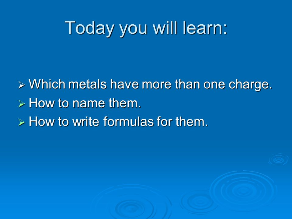 Today you will learn: Which metals have more than one charge. Which metals have more than one charge. How to name them. How to name them. How to write