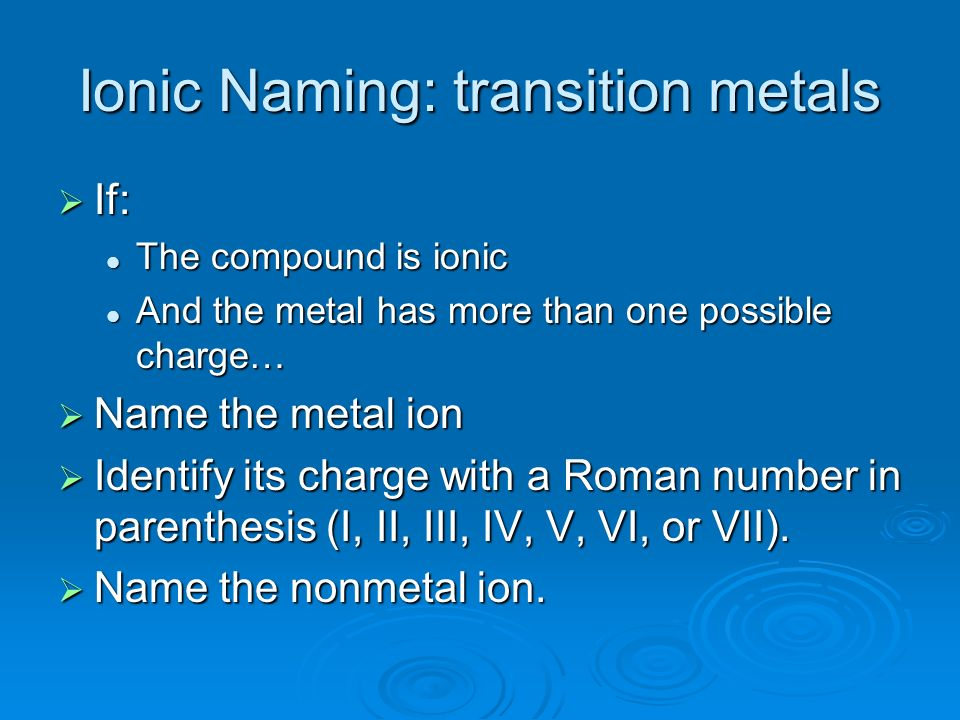 Ionic Naming: transition metals If: If: The compound is ionic The compound is ionic And the metal has more than one possible charge… And the metal has more than one possible charge… Name the metal ion Name the metal ion Identify its charge with a Roman number in parenthesis (I, II, III, IV, V, VI, or VII).