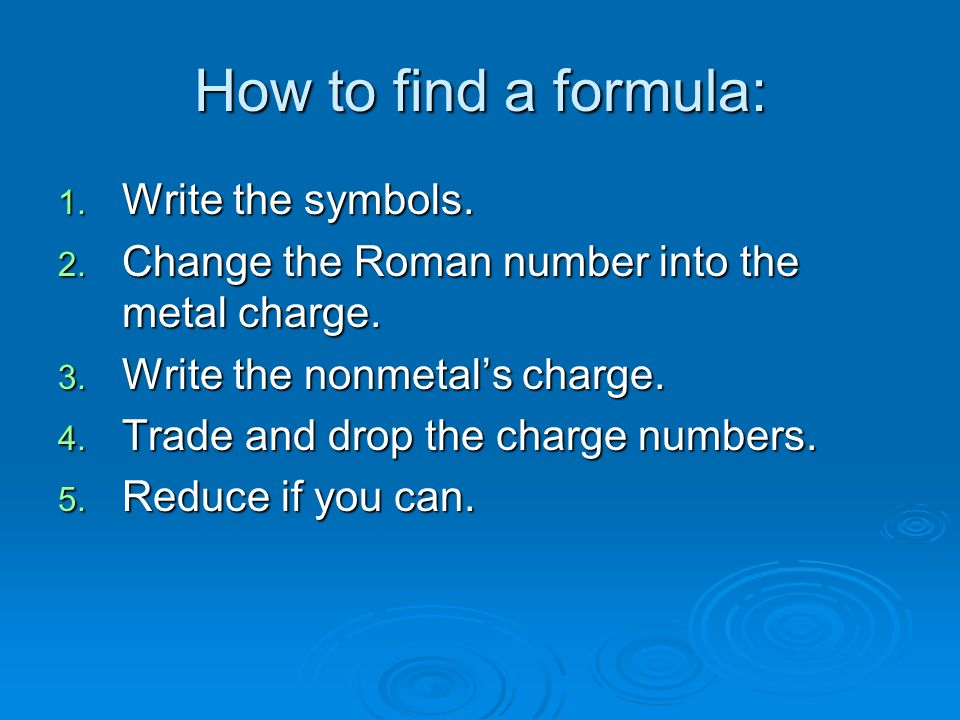 How to find a formula: 1. Write the symbols. 2. Change the Roman number into the metal charge. 3. Write the nonmetals charge. 4. Trade and drop the ch