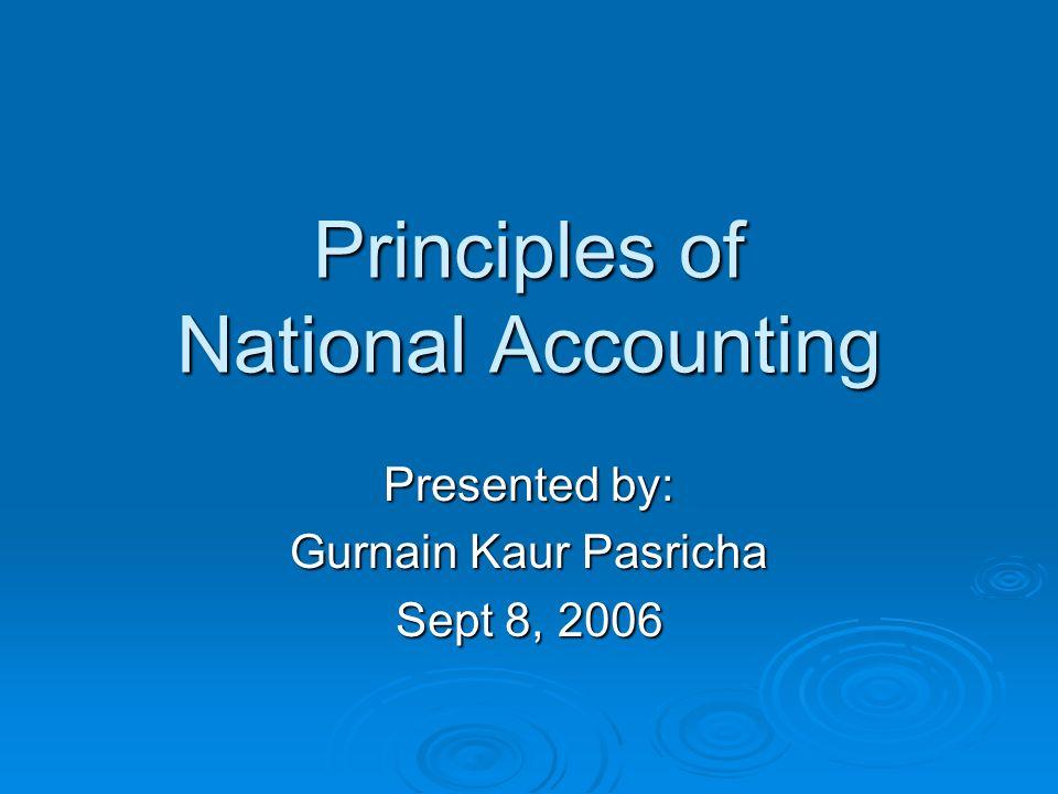 Principles of National Accounting Presented by: Gurnain Kaur Pasricha Sept 8, 2006