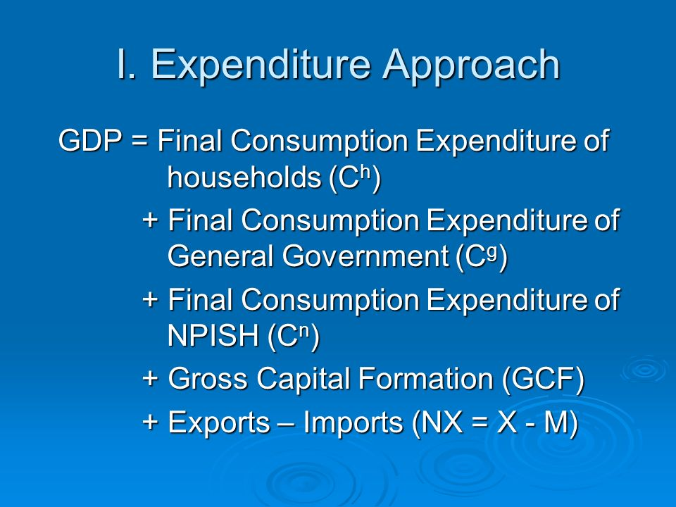I. Expenditure Approach GDP = Final Consumption Expenditure of households (C h ) GDP = Final Consumption Expenditure of households (C h ) + Final Cons