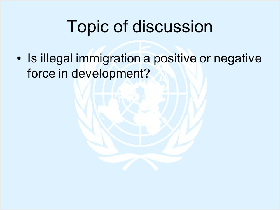 Topic of discussion Is illegal immigration a positive or negative force in development?