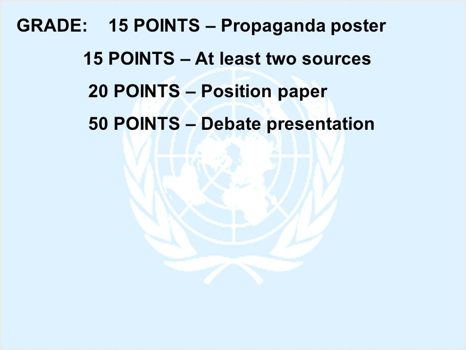 GRADE: 15 POINTS – Propaganda poster 15 POINTS – At least two sources 20 POINTS – Position paper 50 POINTS – Debate presentation