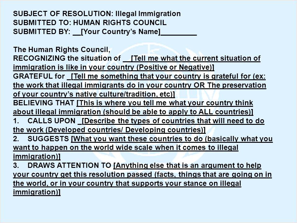 SUBJECT OF RESOLUTION: Illegal Immigration SUBMITTED TO: HUMAN RIGHTS COUNCIL SUBMITTED BY: __[Your Countrys Name]_________ The Human Rights Council,