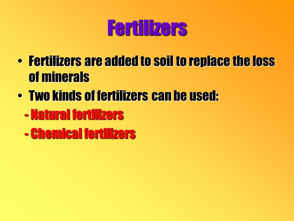 Fertilizers Fertilizers are added to soil to replace the loss of mineralsFertilizers are added to soil to replace the loss of minerals Two kinds of fertilizers can be used:Two kinds of fertilizers can be used: - Natural fertilizers - Natural fertilizers - Chemical fertilizers - Chemical fertilizers