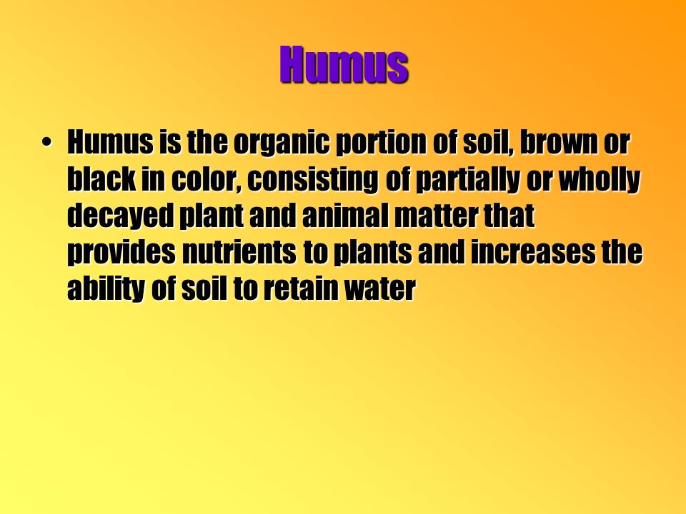 Humus Humus is the organic portion of soil, brown or black in color, consisting of partially or wholly decayed plant and animal matter that provides nutrients to plants and increases the ability of soil to retain waterHumus is the organic portion of soil, brown or black in color, consisting of partially or wholly decayed plant and animal matter that provides nutrients to plants and increases the ability of soil to retain water