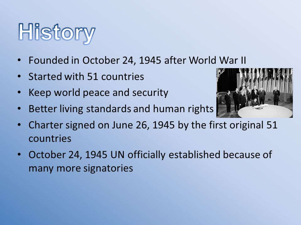 Founded in October 24, 1945 after World War II Started with 51 countries Keep world peace and security Better living standards and human rights Charter signed on June 26, 1945 by the first original 51 countries October 24, 1945 UN officially established because of many more signatories
