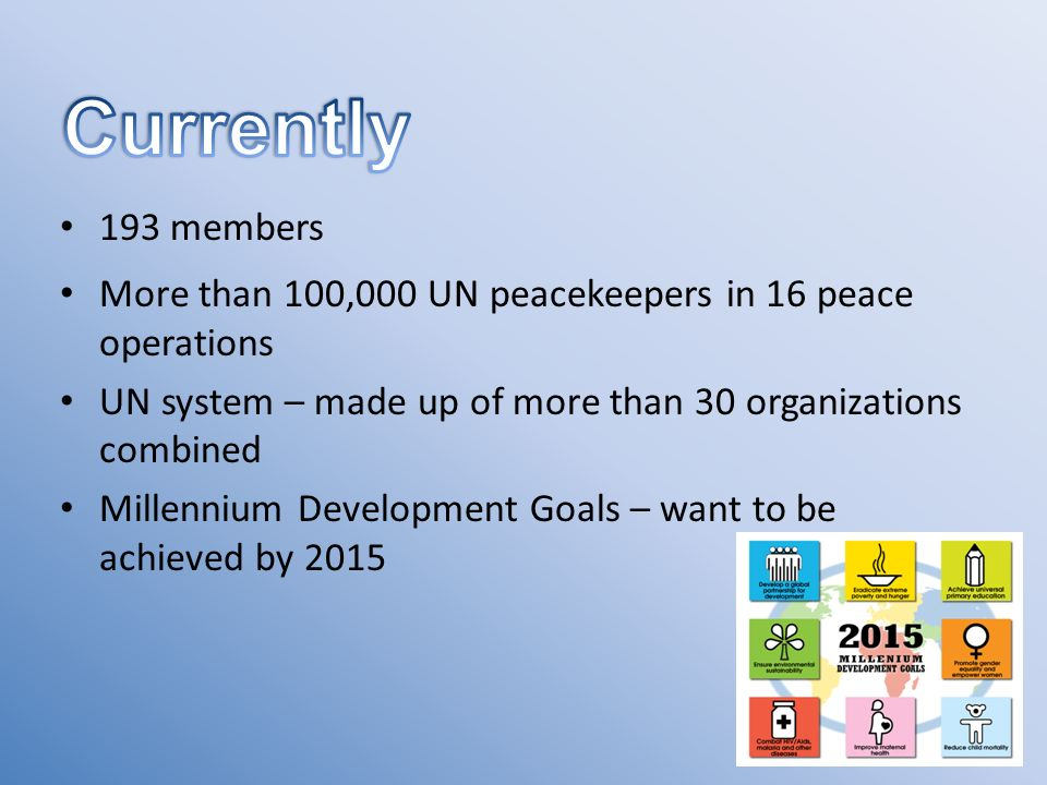 193 members More than 100,000 UN peacekeepers in 16 peace operations UN system – made up of more than 30 organizations combined Millennium Development Goals – want to be achieved by 2015