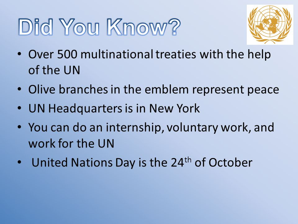 Over 500 multinational treaties with the help of the UN Olive branches in the emblem represent peace UN Headquarters is in New York You can do an internship, voluntary work, and work for the UN United Nations Day is the 24 th of October
