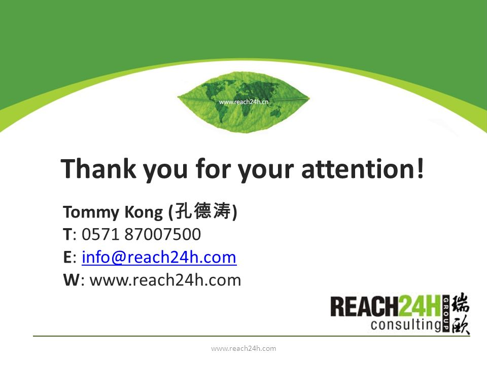 Thank you for your attention! Tommy Kong ( ) T: 0571 87007500 E: info@reach24h.cominfo@reach24h.com W: www.reach24h.com www.reach24h.com