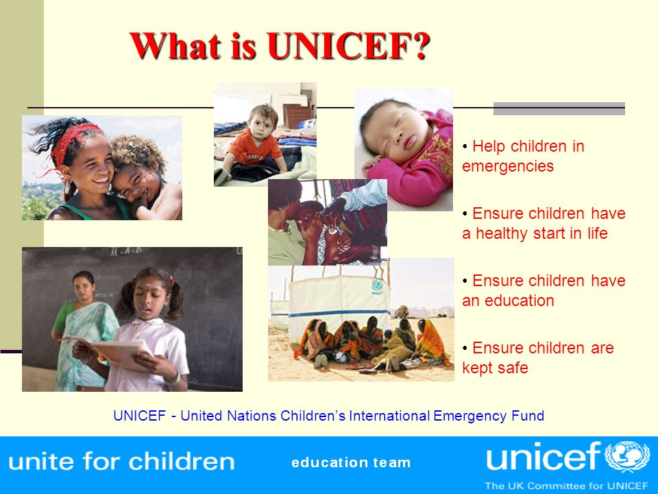 What is UNICEF? What is UNICEF? Help children in emergencies Ensure children have a healthy start in life Ensure children have an education Ensure chi