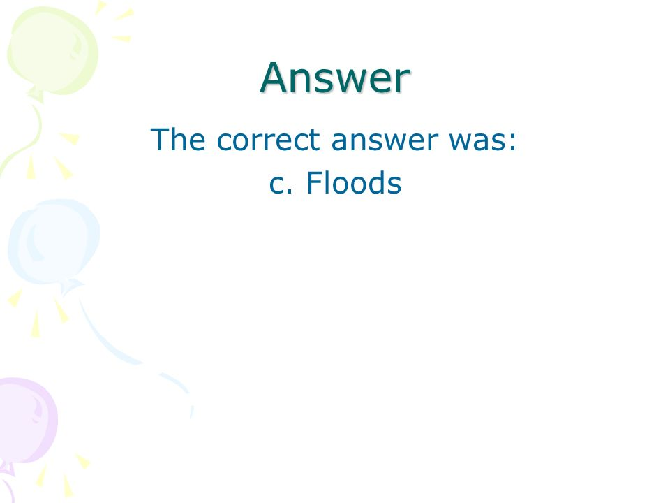 Answer The correct answer was: c. Floods