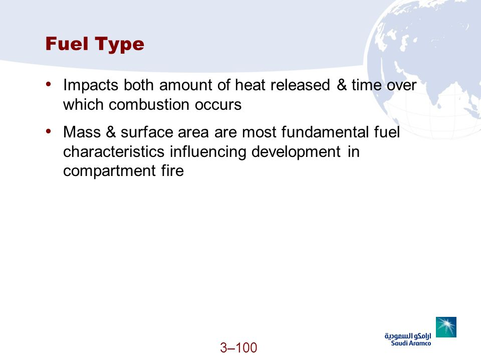 3–100 Fuel Type Impacts both amount of heat released & time over which combustion occurs Mass & surface area are most fundamental fuel characteristics