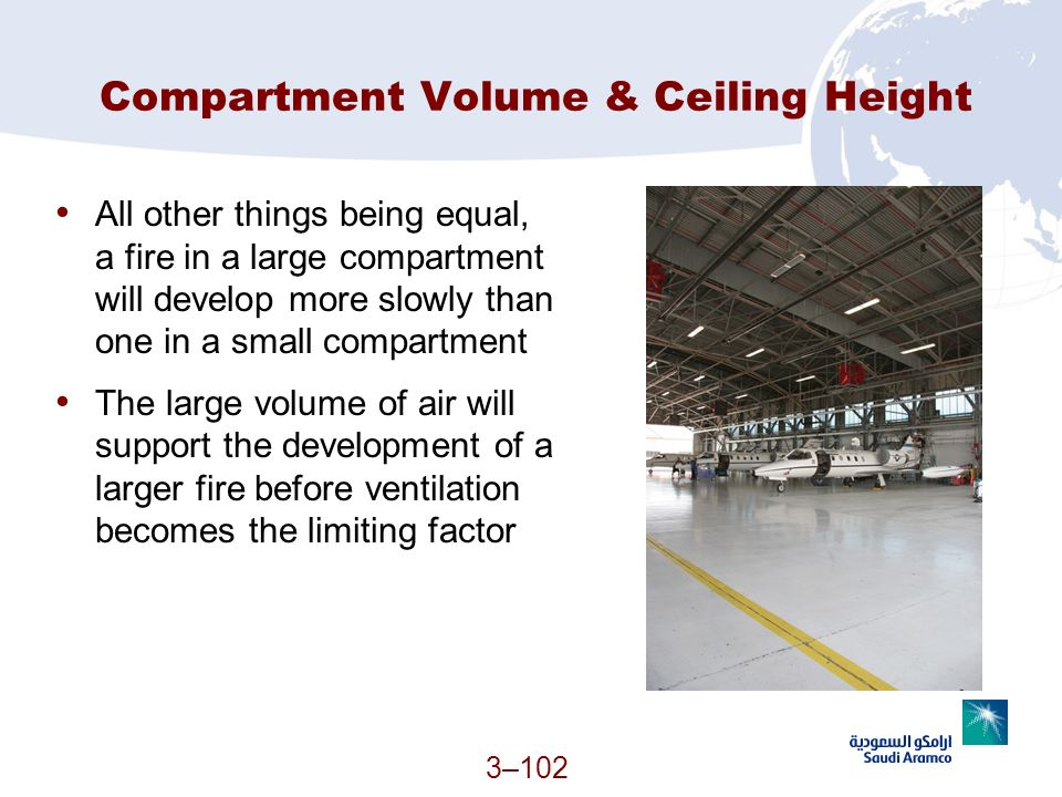 3–102 Compartment Volume & Ceiling Height All other things being equal, a fire in a large compartment will develop more slowly than one in a small com