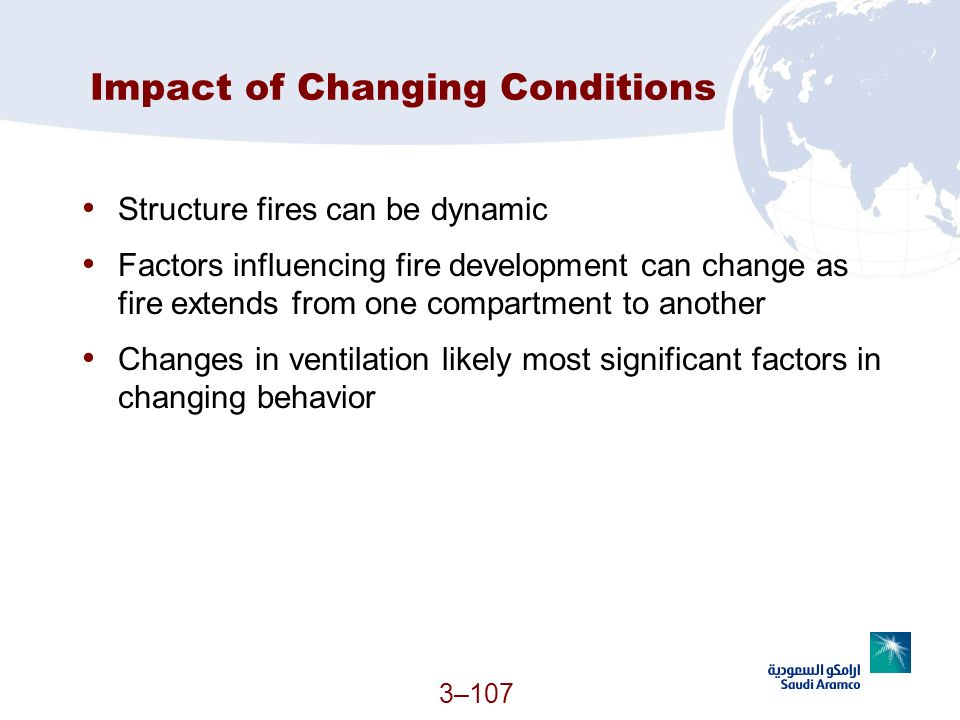 3–107 Impact of Changing Conditions Structure fires can be dynamic Factors influencing fire development can change as fire extends from one compartmen