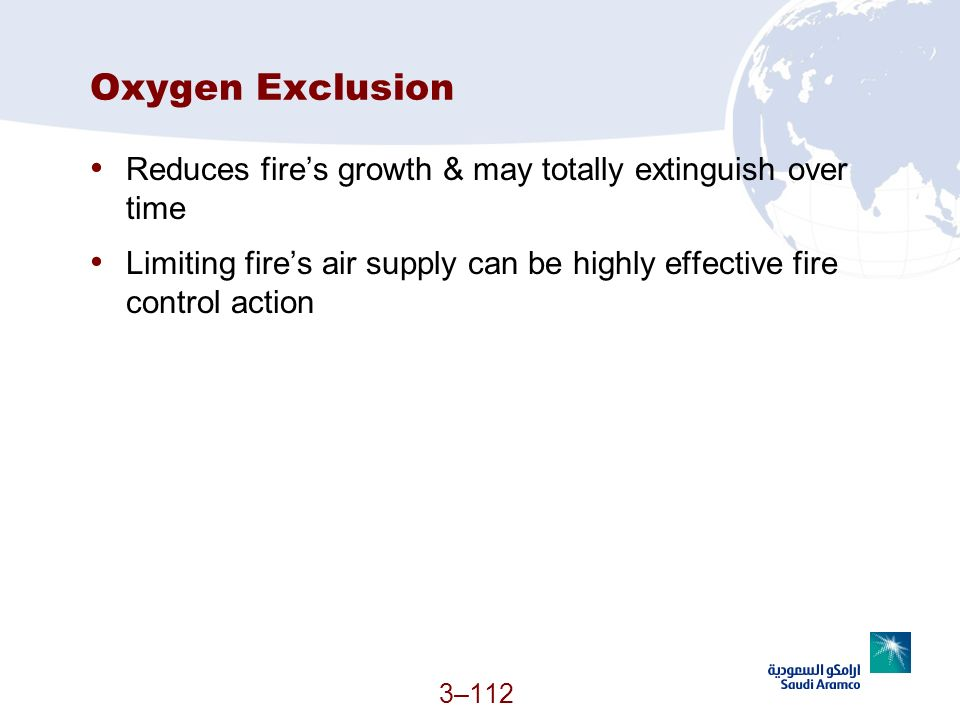 3–112 Oxygen Exclusion Reduces fires growth & may totally extinguish over time Limiting fires air supply can be highly effective fire control action
