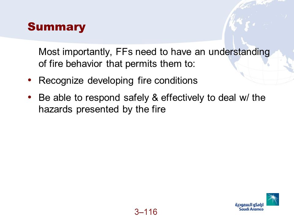 3–116 Summary Most importantly, FFs need to have an understanding of fire behavior that permits them to: Recognize developing fire conditions Be able