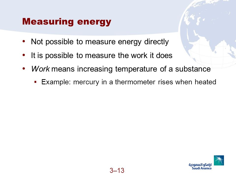 3–13 Measuring energy Not possible to measure energy directly It is possible to measure the work it does Work means increasing temperature of a substa