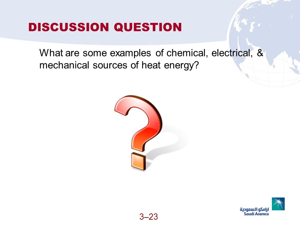 3–23 DISCUSSION QUESTION What are some examples of chemical, electrical, & mechanical sources of heat energy?