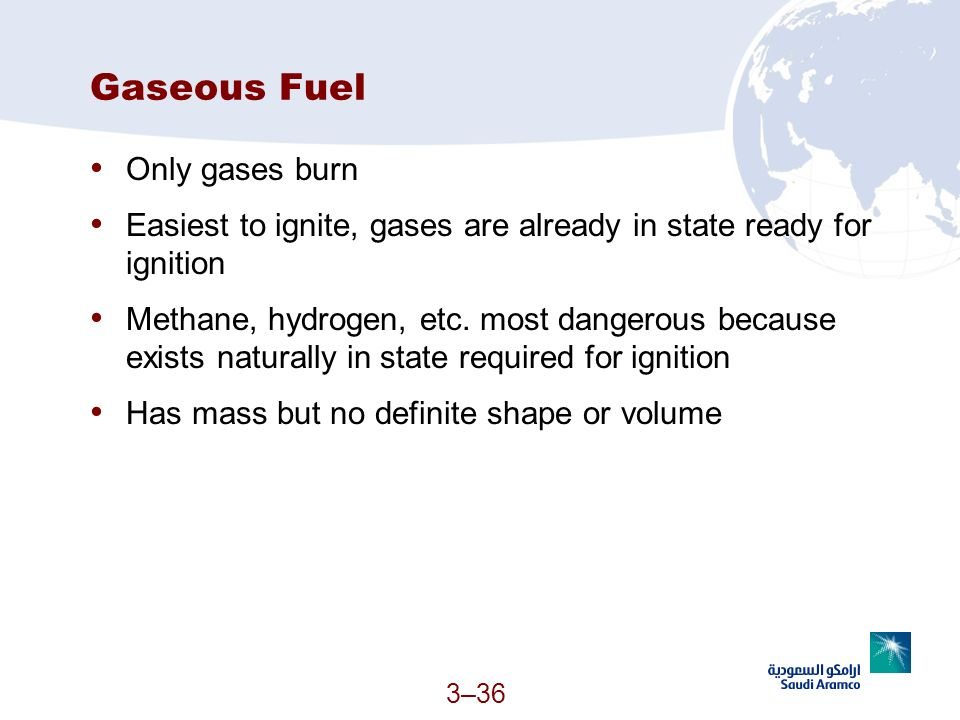 3–36 Gaseous Fuel Only gases burn Easiest to ignite, gases are already in state ready for ignition Methane, hydrogen, etc. most dangerous because exis