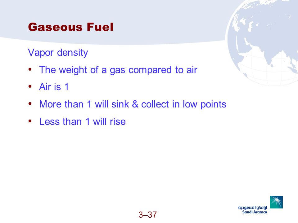 3–37 Gaseous Fuel Vapor density The weight of a gas compared to air Air is 1 More than 1 will sink & collect in low points Less than 1 will rise