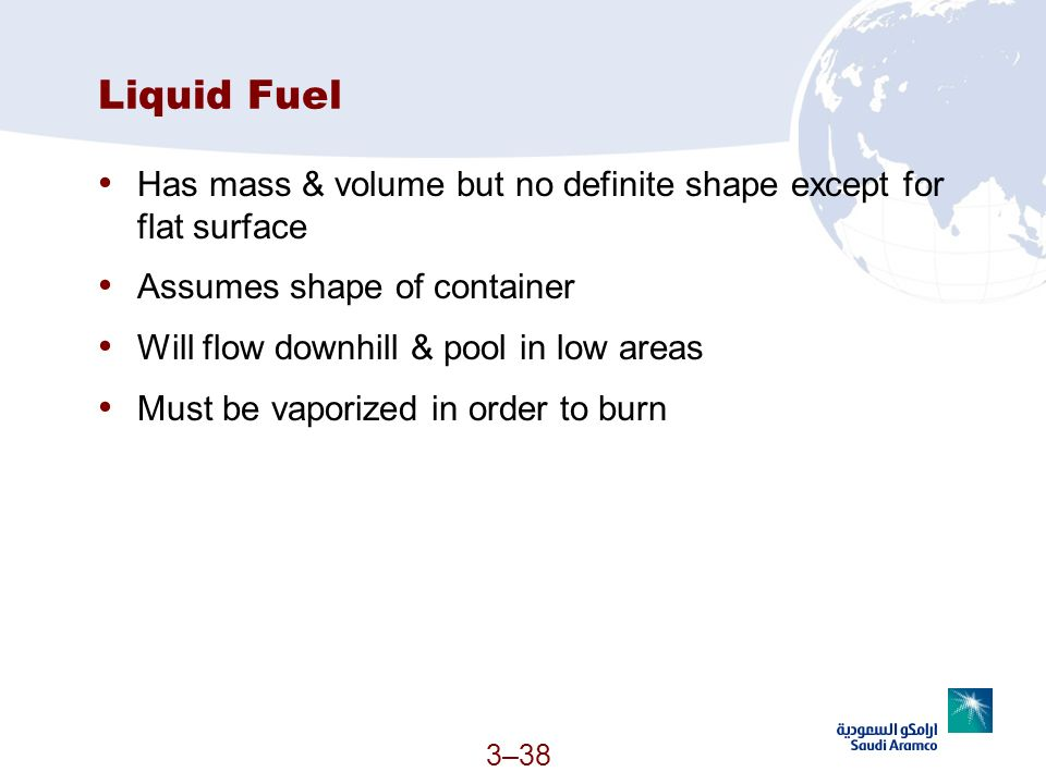 3–38 Liquid Fuel Has mass & volume but no definite shape except for flat surface Assumes shape of container Will flow downhill & pool in low areas Mus