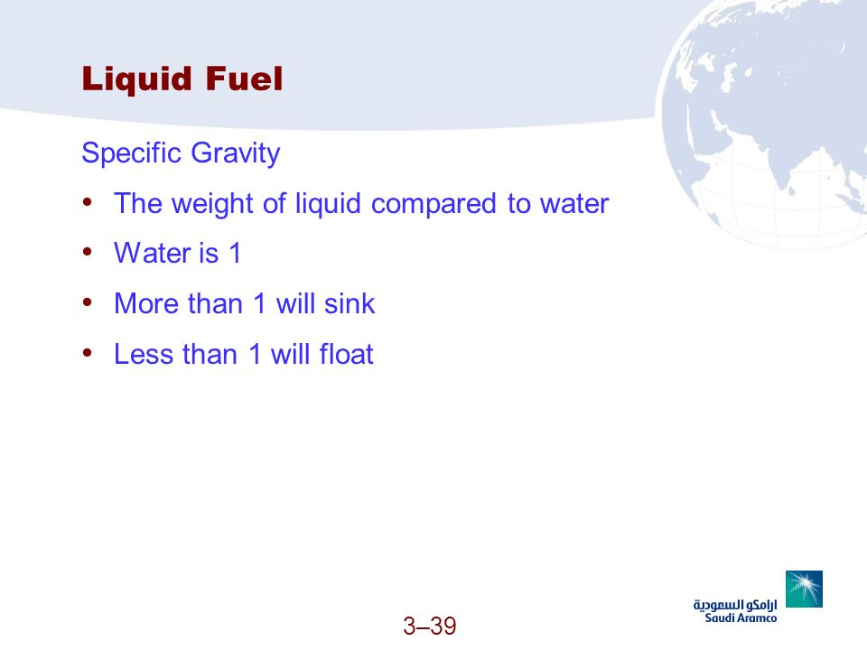 3–39 Liquid Fuel Specific Gravity The weight of liquid compared to water Water is 1 More than 1 will sink Less than 1 will float