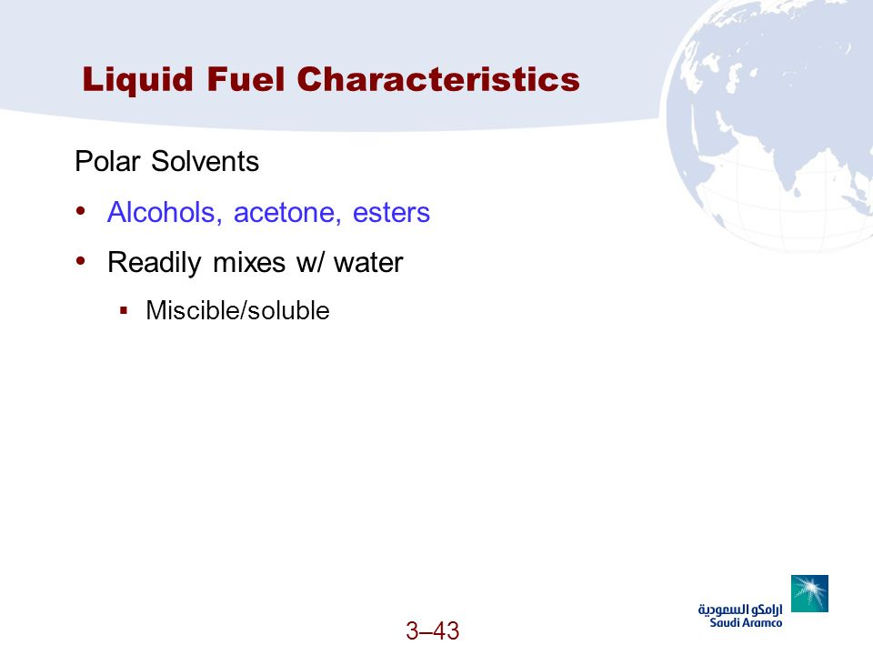 3–43 Liquid Fuel Characteristics Polar Solvents Alcohols, acetone, esters Readily mixes w/ water Miscible/soluble