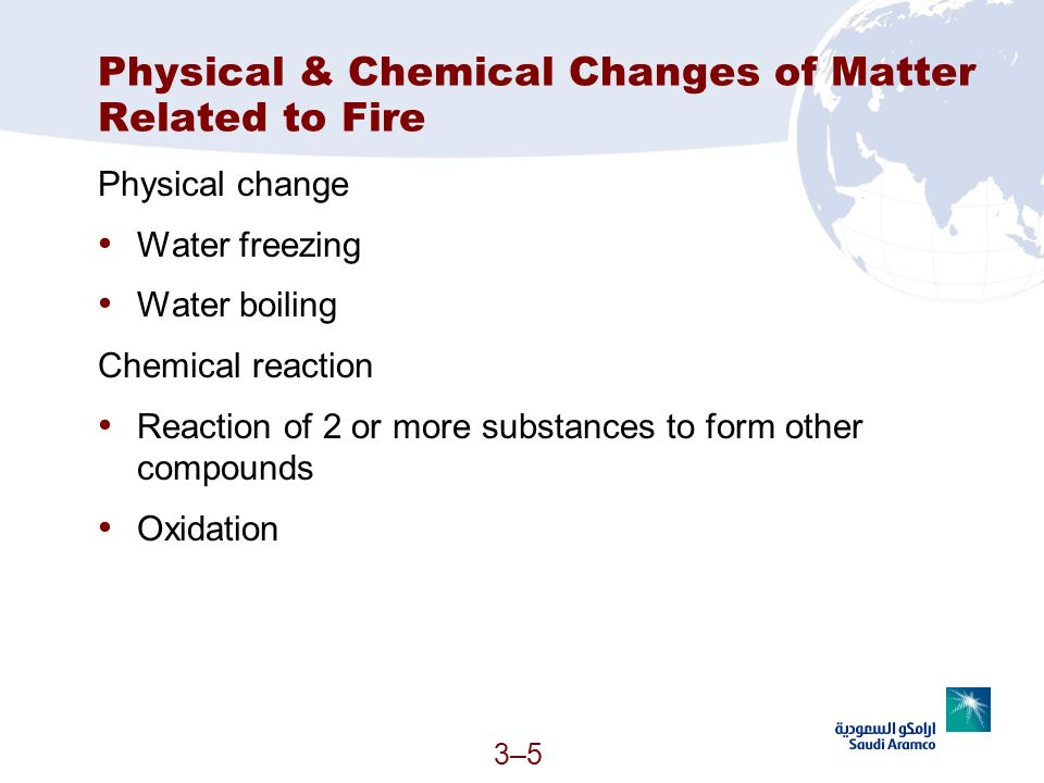 3–53–5 Physical & Chemical Changes of Matter Related to Fire Physical change Water freezing Water boiling Chemical reaction Reaction of 2 or more subs